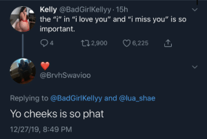 "Me irl: Kelly @BadGirlKellyy · 15h  the ""i"" in ""i love you"" and ""i miss you"" is so  important.  ♡ 6,225  272,900  4  @BrvhSwavio0  Replying to @BadGirlKellyy and @lua_shae  Yo cheeks is so phat  12/27/19, 8:49 PM Me irl"