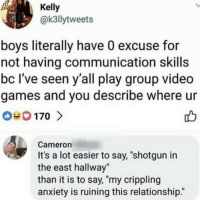 "if you don't follow @omg why do you even have Instagram. His memes give me life😻🐸 @omg: Kelly  @k3llytweets  boys literally have 0 excuse for  not having communication skills  bc I've seen y'all play group video  games and you describe where ur  Cameron  It's a lot easier to say, ""shotgun in  the east hallway""  than it is to say, ""my crippling  anxiety is ruining this relationship."" if you don't follow @omg why do you even have Instagram. His memes give me life😻🐸 @omg"