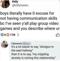 "Memes, Video Games, and Anxiety: Kelly  @k3llytweets  boys literally have 0 excuse for  not having communication skills  bc I've seen y'all play group video  games and you describe where ur  0170 >  Cameron  It's a lot easier to say, ""shotgun in  the east hallway""  than it is to say, ""my crippling  anxiety is ruining this relationship."" Don't follow @blazing if you're easily offended 🔞🤯"