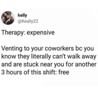 venting: kelly  @keally22  Therapy: expensive  Venting to your coworkers bc you  know they literally can't walk away  and are stuck near you for another  3 hours of this shift: free