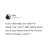 "Dad, Friends, and Who: Kelly  @kelkatcox  Is your dad really your dad if he  doesn't say ""who?"" after talking about  any of your friends even if he's known  them for literally 7 years?? Who? 😂"