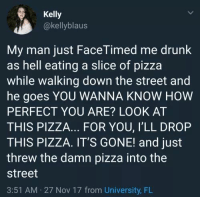 Drunk, Pizza, and Girlfriend: Kelly  @kellyblaus  My man just FaceTimed me drunk  as hell eating a slice of pizza  while walking down the street and  he goes YOU WANNA KNOW HOW  PERFECT YOU ARE? LOOK AT  THIS PIZZA... FOR YOU, I'LL DROP  THIS PIZZA. IT'S GONE! and just  threw the damn pizza into the  street  3:51 AM 27 Nov 17 from University, FL Wholesome girlfriend/boyfriend