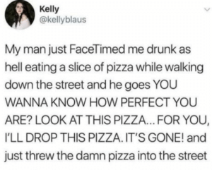 Im happily 10 years married but I definitely dont love my wife this much: Kelly  @kellyblaus  My man just FaceTimed me drunk as  hell eating a slice of pizza while walking  down the street and he goes YOU  WANNA KNOW HOW PERFECT YOU  ARE? LOOK AT THIS PIZZA... FOR YOU,  'LL DROP THIS PIZZA. IT'S GONE! and  just threw the damn pizza into the street Im happily 10 years married but I definitely dont love my wife this much