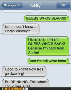 Black Hole Meets Dwarf Starhttp://meme-rage.tumblr.com: Kelly  Messages (3)  Edit  GUESS WHOS BLACK!!!  Um... I don't know...  Oprah Winfrey?  Hahahaha. I meant  GUESS WHO'S BACK!  Because I'm back from  Austin!  And I'm still white haha  Good to know! Now let's  go dwarfing!  Er, DRINKING. This whole  convo was a fail.  AUTOCOWRECKS.COM Black Hole Meets Dwarf Starhttp://meme-rage.tumblr.com