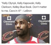 "Kelley: ""Kelly Olynyk, Kelly Kapowski, Kelly  Clarkson, Kelley Blue Book. Don't matter  to me, Cavs in 4!"" LeBron  CAVS TV  Cleveland  Cleveland  Clinic  Clinic"