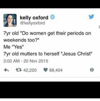 """Periods like to turn up spontaneously and ruin my week: kelly oxford  @kellyoxford  7yr old """"Do women get their periods on  weekends too?""""  Me """"Yes""""  7yr old mutters to herself """"Jesus Christ""""  3:03 AM 20 Nov 2015  42,220  88,404 Periods like to turn up spontaneously and ruin my week"""