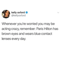 Crazy, Fucking, and Future: kelly oxford  @kellyoxford  Whenever you're worried you may be  acting crazy, remember: Paris Hilton has  brown eyes and wears blue contact  lenses every day Fucking excuse me? This is now my official hangover shame vibe for the future😂 Paris is the OG EXXXXXXTRAAAAAAA 💅🏼 mad respect 💯💕(@kellyoxford)