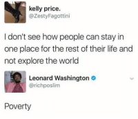 Funny, Life, and Lol: kelly price.  @ZestyFagottini  I don't see how people can stay in  one place for the rest of their life and  not explore the world  Leonard Washington  @richposlim  Poverty And laziness lol