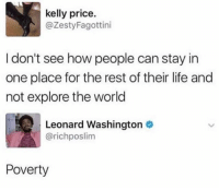 Life, Memes, and Sex: kelly price.  @ZestyFagottini  I don't see how people can stay in  one place for the rest of their life and  not explore the world  Leonard Washington  @richposlim  Poverty A white chick does one semester in Florence and suddenly she's sipping tiny espressos and talking about how Americans are soooo closed minded about sex