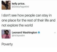 Life, Kelly Price, and World: kelly price.  @ZestyFagottini  I don't see how people can stay in  one place for the rest of their life and  not explore the world  Leonard Washington  @richposlim  Poverty