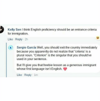 """Apparently, Memes, and Best: Kelly Sen think English proficiency should be an entrance criteria  for immigration.  Like Reply 2h  Sergio Garcia Well, you should exit the country immediately  because you apparently do not realize that """"criteria' is a  plural noun. """"Criterion"""" is the singular that you should ve  used in your sentence.  ButI give you that freebie lesson as a generous immigrant  whose first language isn't English.  Like Reply 1m 🍵🐸 🔥 Sergio is the best! 💯 HereToStay immigration dreamactnow clapback"""