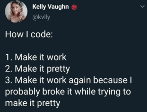 I can definitely relate: Kelly Vaughn  @kvlly  How I code:  1. Make it work  2. Make it pretty  3. Make it work again becausel  probably broke it while trying to  make it pretty I can definitely relate