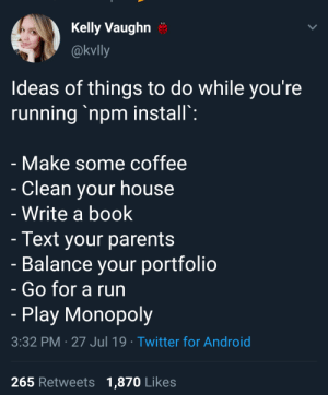 Android, College, and Monopoly: Kelly Vaughn  @kvlly  Ideas of things to do while you're  running 'npm install':  - Make some coffee  Clean your house  - Write a book  - Text your parents  - Balance your portfolio  Go for a run  - Play Monopoly  3:32 PM 27 Jul 19 Twitter for Android  265 Retweets 1,870 Likes Go to College again. Graduate. Have a PhD. Get married. Have kids. Have grandchildren. Retreat. It's almost finished..