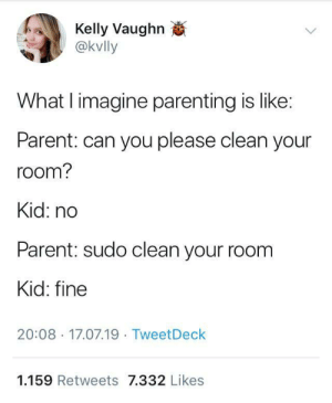 Human, Obey, and Can: Kelly Vaughn  @kvlly  What I imagine parenting is like:  Parent: can you please clean your  room?  Kid: no  Parent: sudo clean your room  Kid: fine  20:08 17.07.19 TweetDeck  1.159 Retweets 7.332 Likes Obey you admin, little human