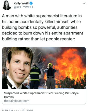 "fullten:  nyshadidntbreakit:   fullten:   reverseracism:   God's Plan  https://amp.thedailybeast.com/suspected-white-supremacist-died-building-isis-style-bombs#click=https://t.co/BQ4Eor77Cy      ""Beaver Dam police said the white supremacist literature didn't necessarily mean Morrow was a white supremacist. ""It does cause me some concern but I want to make very clear just because Mr. Morrow was in the possession of this material, does not categorize in any particular light,"" Lt. Terrence Gebhardt told CBS 58. ""He could have been an individual that was doing research."""" Can you fucking IMAGINE anyone prevaricating that much if he'd had Islamist propaganda in his house?? Fucking hell.   All a Muslim person would need to be labelled a terrorist is exist, a white person has multiple bombs, ammo, and guns, with white supremacy literature, BLEW THEMSELVES UP making a BOMB, and it's like, ""He's a good christain boy, we dunno what happened."" : Kelly Weill  @KELLYWEILL  A man with white supremacist literature in  his home accidentally killed himself while  building bombs so powerful, authorities  decided to burn down his entire apartment  building rather than let people reenter:  ER DAM  Suspected White Supremacist Died Building ISIS-Style  Bombs  thedailybeast.com fullten:  nyshadidntbreakit:   fullten:   reverseracism:   God's Plan  https://amp.thedailybeast.com/suspected-white-supremacist-died-building-isis-style-bombs#click=https://t.co/BQ4Eor77Cy      ""Beaver Dam police said the white supremacist literature didn't necessarily mean Morrow was a white supremacist. ""It does cause me some concern but I want to make very clear just because Mr. Morrow was in the possession of this material, does not categorize in any particular light,"" Lt. Terrence Gebhardt told CBS 58. ""He could have been an individual that was doing research."""" Can you fucking IMAGINE anyone prevaricating that much if he'd had Islamist propaganda in his house?? Fucking hell.   All a Muslim person would need to be labelled a terrorist is exist, a white person has multiple bombs, ammo, and guns, with white supremacy literature, BLEW THEMSELVES UP making a BOMB, and it's like, ""He's a good christain boy, we dunno what happened."""