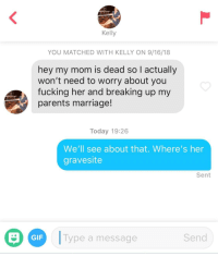 Fucking, Gif, and Marriage: Kelly  YOU MATCHED WITH KELLY ON 9/16/18  hey my mom is dead so I actually  won't need to worry about you  fucking her and breaking up my  parents marriage!  Today 19:26  We'll see about that. Where's her  gravesite  Sent  O  D  !Type a message  GIF  Send Room for two