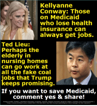 Don't you want to stop the right-wing attack on Medicaid?: Kellyanne  Conway: Those  on Medicaid  who lose health  insurance can  always get jobs.  Ted Lieu:  Perhaps the  elderly in  nursing  homes  can go work at  all the fake coal  jobs that Trump  keeps  promising.  If you want to save Medicaid,  comment yes & share!  Image Credit: Twitter | Breitbart Changes: cropped, resized, images overlaid. Original: https://twitter.com/kellyannepolls  http://www.breitbart.com/video/2017/02/06/dem-rep-lieu-trumps-pathological-lies-a-danger-to-the-republic/ Don't you want to stop the right-wing attack on Medicaid?