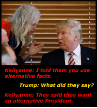 Kellyanne and Trump is the new Obama and Joe: Kellyanne: I told them you use  alternative facts.  Trump: What did they say?  Kellyanne: They said they want  an alternative President. Kellyanne and Trump is the new Obama and Joe