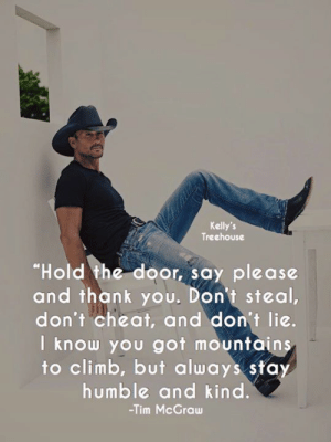 """<3: Kelly's  Treehouse  """"Hold the door, say please  and thank you. Don't steal,  don't cheat, and don't lie.  I know you got mountains  to climb, but always sta  humble and kind  -Tim McGraw <3"""