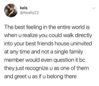 When U Realize: kels  @Keally2:2  The best feeling in the entire world is  when u realize you could walk directly  into your best friends house uninvited  at any time and not a single family  member would even question it bc  they just recognize u as one of them  and greet u as if u belong there