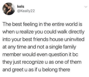 Family, Friends, and Best: kels  @Keally22  The best feeling in the entire world is  when u realize you could walk directly  into your best friends house uninvited  at any time and not a single family  member would even question it bc  they just recognize u as one of them  and greet u as if u belong there It is also the same vice versa