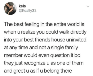 When U Realize: kels  @Keally22  The best feeling in the entire world is  when u realize you could walk directly  into your best friends house uninvited  at any time and not a single family  member would even question it bc  they just recognize u as one of them  and greet u as if u belong there