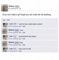 Memes, Pizza, and Suck My Dick: Kelsey  42 53c0ndz b4  If you can make a girl laugh you can make her do anything.  Like 70ll  Cole  want to hear a joke about a pizza?  4 f3w s3condz 4g0 Like  Kelsey  Sure  4 f3w s3c0ndz 4g0 Like  Cole  nevermind it's too cheesy  Kelsey  loool  4f3w s3c0ndz 4g0 Like  Cole  okay suck my dick  2 53condz b4 Like Kelsey better put in work