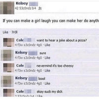 Advice, Pizza, and Suck My Dick: Kelsey  42 53condzb4  If you can make a girl laugh you can make her do anyth  Like 7rll  Cole  4f3w s3condz 4g0 . Like  Kelseysure  4 f3w s3c0ndz 4g0 Like  want to hear a joke about a pizza?  Cole  nevermind it's too cheesy  f3w s3condz 4g0 Like  Kelsey loool  4 f3w s3condz 4g0 Like  Cole  okay suck my dick Freshman advice