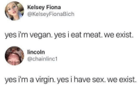 "Sex, Vegan, and Virgin: Kelsey Fiona  @KelseyFionaBich  yes i'm vegan. yes i eat meat. we exist.  lincoln  @chainlinc1  yes i'm a virgin. yes i have sex. we exist. <p>Yes I'm _____. Yes I ____. We exist. via /r/MemeEconomy <a href=""http://ift.tt/2p7IYDn"">http://ift.tt/2p7IYDn</a></p>"