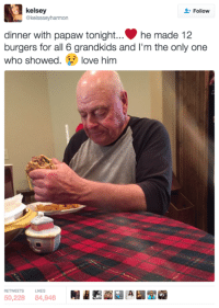 Them feels!: kelsey  Follow  @kelssseyharmon  dinner with papaw tonight... he made 12  burgers for all 6 grandkids and I'm the  only one  who showed  love him  RETVEETS LIKES Them feels!