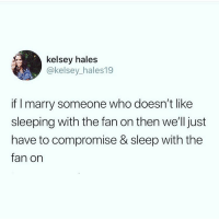 Memes, Sleeping, and Sleep: kelsey hales  @kelsey_hales19  if I marry someone who doesn't like  sleeping with the fan on then we'll just  have to compromise & sleep with the  fan on Typical woman🙄 @vodkalana follow @vodkalana