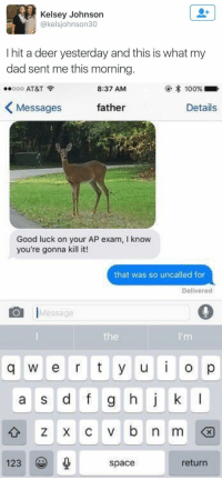 Deer, Girl Memes, and Spaces: Kelsey Johnson  @kelsjohnson30  I hit a deer yesterday and this is what my  dad sent me this morning.   8:37 AM  100%  ..ooo AT&T  Details  Messages  father  Good luck on your AP exam, l know  you're gonna kill it!  that was so uncalled for  Delivered  O I  Message  q w e r t y u i o p  a s d f g h j k l  z x c v b n ml  123  return  space this is too much 😂