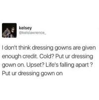 😂😂😂😂 comedy funny haha tagafriend igdaily banter lol tagafriend winter classic tbt ouuu mazza: kelsey  @kelslawrence  don't think dressing gowns are given  enough credit. Cold? Put ur dressing  gown on. Upset? Life's falling apart?  Put ur dressing gown on 😂😂😂😂 comedy funny haha tagafriend igdaily banter lol tagafriend winter classic tbt ouuu mazza