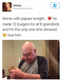 I'm so sad… Pawpaw was probably so excited to see his grandchildren and only 1-6 showed up… 😓: kelsey  @kelsssey harmon  dinner with papaw tonight... he  made 12 burgers for all 6 grandkids  and I'm the only one who showed.  love him I'm so sad… Pawpaw was probably so excited to see his grandchildren and only 1-6 showed up… 😓