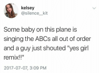 """Singing, Tumblr, and Girl: kelsey  @silence__kit  Some baby on this plane is  singing the ABCs all out of order  and a guy just shouted """"yes girl  remix!""""  2017-07-07, 3:09 PM literally anyone ever: where'd you go to get your hair done?!? :O me: ...my bathroom ~Ray thisiswhathappenswhenyoucutandbleachyourownhair"""