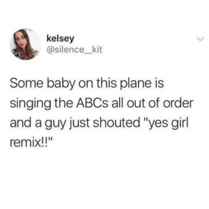 "Singing, Girl, and Silence: kelsey  @silence_kit  Some baby on this plane is  singing the ABCs all out of order  and a guy just shouted ""yes girl  remix!!"""