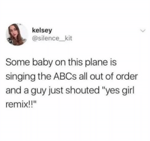 "Singing, Girl, and Silence: kelsey  @silence_kit  Some baby on this plane is  singing the ABCS all out of order  and a guy just shouted ""yes girl  remix!!"" me?irl"