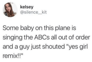 "remix: kelsey  @silence_kit  Some baby on this plane is  singing the ABCS all out of order  and a guy just shouted ""yes girl  remix!!"" remix"