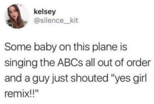 "You go baby!: kelsey  @silence_kit  Some baby on this plane is  singing the ABCS all out of order  and a guy just shouted ""yes girl  remix!!"" You go baby!"