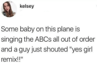 "Singing, Girl, and Baby: kelsey  Some baby on this plane is  singing the ABCs all out of order  and a guy just shouted ""yes girl  remix!!"""