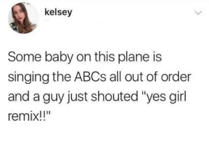 "Memes, Shit, and Singing: kelsey  Some baby on this plane is  singing the ABCs all out of order  and a guy just shouted ""yes girl  remix!!"" positive-memes:  Remix that shit!"