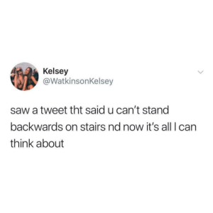 BIG OOF: Kelsey  @WatkinsonKelsey  saw a tweet tht said u can't stand  backwards on stairs nd now it's all Ican  think about BIG OOF