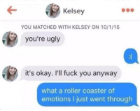 """Fuck You, Memes, and Ugly: Kelsey  YOU MATCHED WITH KELSEY ON 10/1/15  you're ugly  it's okay. I'll fuck you anyway  what a roller coaster of  emotions I just went through <p>well that escalated quickly via /r/memes <a href=""""http://ift.tt/2wSTeQW"""">http://ift.tt/2wSTeQW</a></p>"""