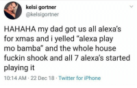 "Dad, Funny, and Iphone: kelsi gortner  @kelsigortner  HAHAHA my dad got us all alexa's  for x  mo bamba"" and the whole house  fuckin shook and all 7 alexa's started  playing it  10:14 AM- 22 Dec 18 Twitter for iPhone  mas and i yelled ""alexa play What this tweet taste like? @larnite • Don't scroll by without dropping that sack 💰 • ➫➫➫ Follow @Staggering for more funny posts daily!"