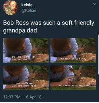 Dad, Grandpa, and Bob Ross: kelsie  @Kelsie  Bob Ross was such a soft friendly  grandpa dad  HIM'S?  I'D LIKE TO  HOME AND JUST.  JUST KEEP HIM AS A PET  BUT THAT S NOT  WHAT HE'S MEANT TO BE.  HE'S MEANT TO BE FREE FREE  12:07 PM 16 Apr 18