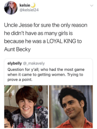 kelsie  @kelsiel24  Uncle Jesse for sure the only reason  he didn't have as many girls is  because he was a LOYAL KING to  Aunt Becky  elybelly @_makavely  Question for y'all; who had the most game  when it came to getting women. Trying to  prove a point.