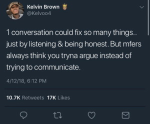 Arguing, Think, and Kelvin: Kelvin Brown  @Kelvoo4  1 conversation could fix so many things  just by listening & being honest. But mfers  always think you tryna argue instead of  trying to communicate.  4/12/18, 6:12 PM  10.7K Retweets 17K Likes