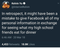 Facebook, Friends, and Funny: Kelvin Yu  @lnternetKelvin  In retrospect, it might have been a  mistake to give Facebook all of my  personal information in exchange  for seeing what my high school  friends eat for dinner  6:46 AM 20 Mar 18  4,453 Retweets 18.8K Likes Worth it for the incoherent baby vids tho.