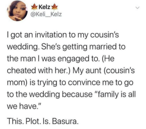 "Real life soap opera: Kelz  @Keli_Kelz  I got an invitation to my cousin's  wedding. She's getting married to  the man I was engaged to. (He  cheated with her.) My aunt (cousin's  mom) is trying to convince me to go  to the wedding because ""family is all  we have.""  This. Plot. Is. Basura. Real life soap opera"