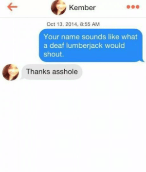 Best way to start a conversation.: Kember  Oct 13, 2014, 8:55 AM  Your name sounds like what  a deaf lumberjack would  shout.  Thanks asshole Best way to start a conversation.